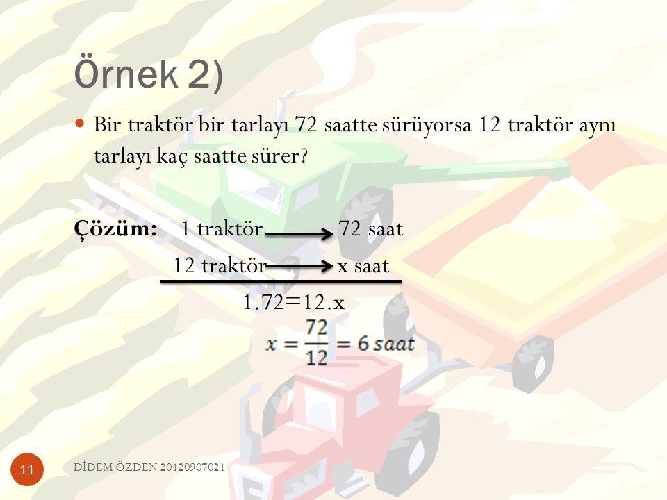 Örnek 2) Bir traktör bir tarlayı 72 saatte sürüyorsa 12 traktör aynı tarlayı kaç saatte sürer Çözüm: 1 traktör 72 saat.