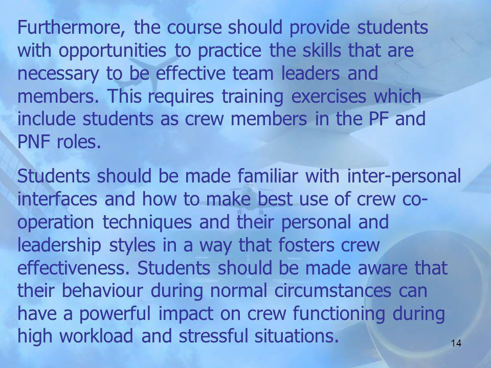 Furthermore, the course should provide students with opportunities to practice the skills that are necessary to be effective team leaders and members. This requires training exercises which include students as crew members in the PF and PNF roles.