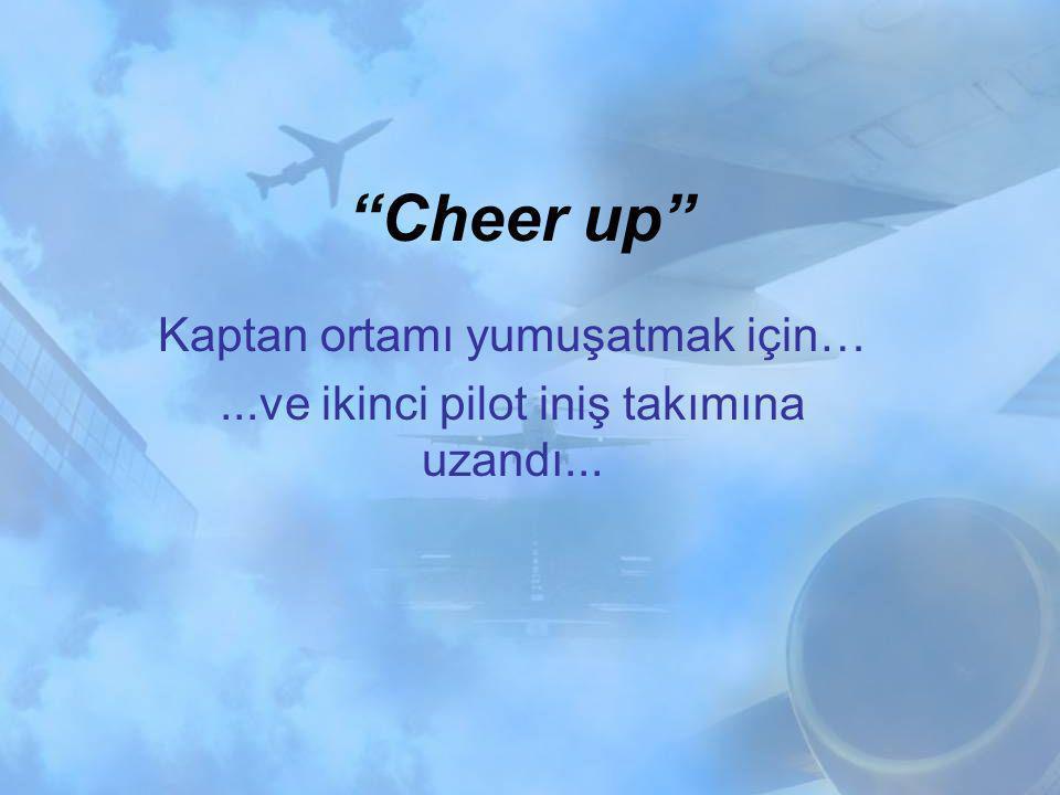 Cheer up Kaptan ortamı yumuşatmak için…