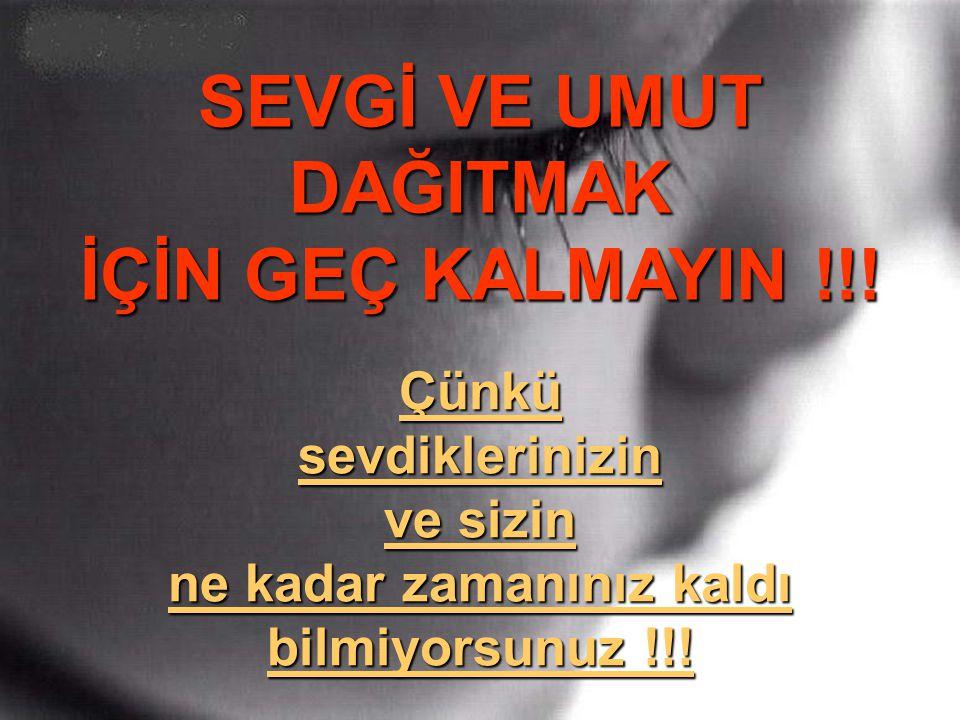 SEVGİ VE UMUT DAĞITMAK İÇİN GEÇ KALMAYIN !!!
