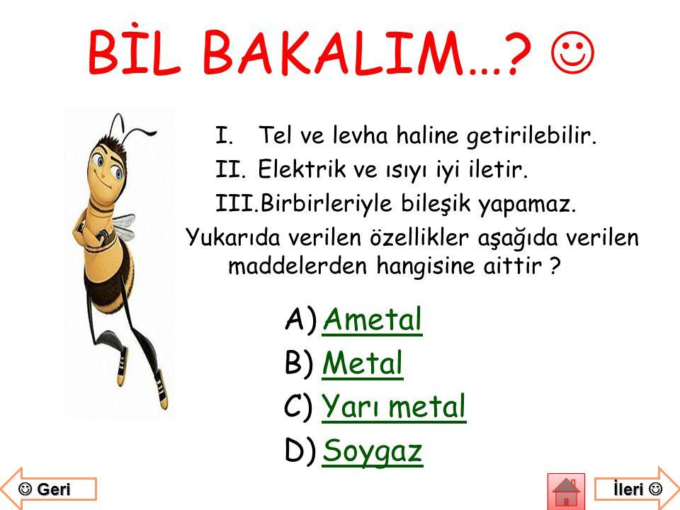 BİL BAKALIM…  Ametal Metal Yarı metal Soygaz