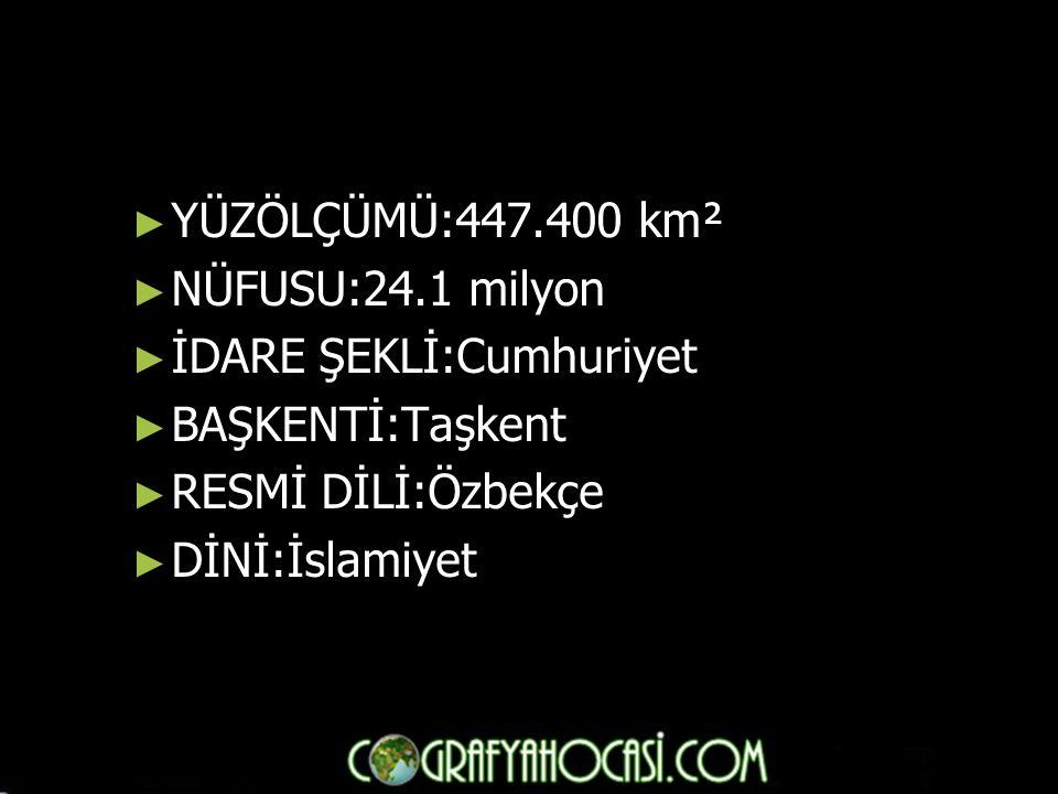 YÜZÖLÇÜMÜ:447.400 km² NÜFUSU:24.1 milyon. İDARE ŞEKLİ:Cumhuriyet. BAŞKENTİ:Taşkent. RESMİ DİLİ:Özbekçe.