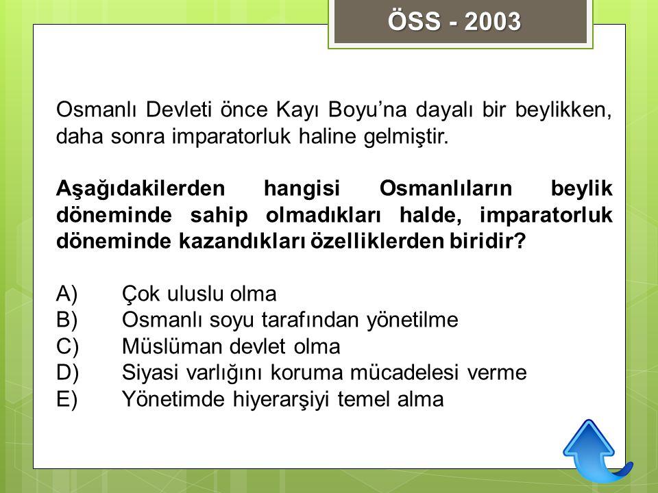 ÖSS - 2003 Osmanlı Devleti önce Kayı Boyu'na dayalı bir beylikken, daha sonra imparatorluk haline gelmiştir.