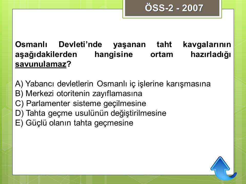 ÖSS-2 - 2007 Osmanlı Devleti'nde yaşanan taht kavgalarının aşağıdakilerden hangisine ortam hazırladığı savunulamaz