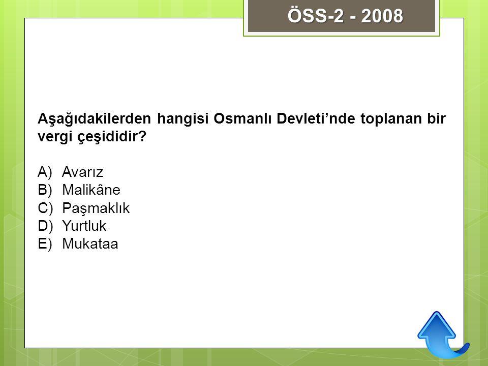 ÖSS-2 - 2008 Aşağıdakilerden hangisi Osmanlı Devleti'nde toplanan bir vergi çeşididir Avarız. Malikâne.
