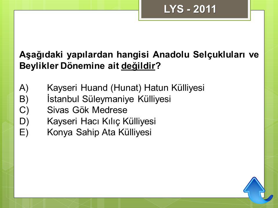 LYS - 2011 Aşağıdaki yapılardan hangisi Anadolu Selçukluları ve Beylikler Dönemine ait değildir A) Kayseri Huand (Hunat) Hatun Külliyesi.