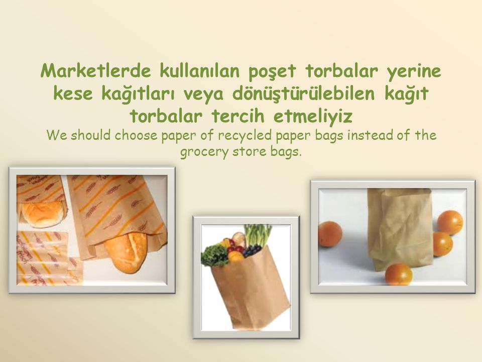 Marketlerde kullanılan poşet torbalar yerine kese kağıtları veya dönüştürülebilen kağıt torbalar tercih etmeliyiz We should choose paper of recycled paper bags instead of the grocery store bags.