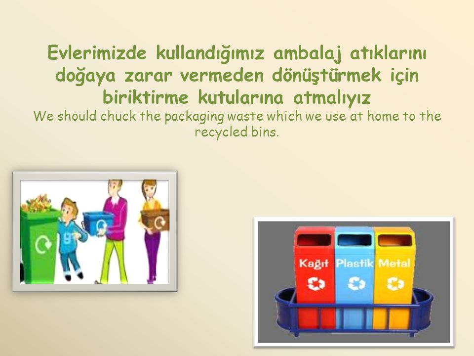Evlerimizde kullandığımız ambalaj atıklarını doğaya zarar vermeden dönüştürmek için biriktirme kutularına atmalıyız We should chuck the packaging waste which we use at home to the recycled bins.