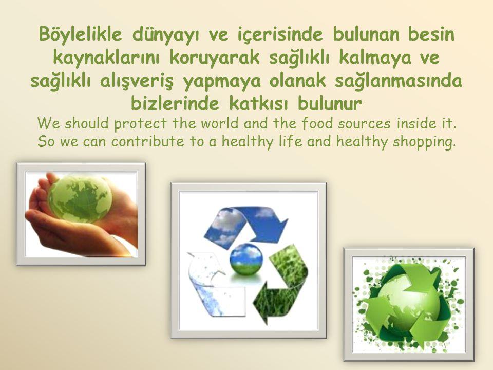 Böylelikle dünyayı ve içerisinde bulunan besin kaynaklarını koruyarak sağlıklı kalmaya ve sağlıklı alışveriş yapmaya olanak sağlanmasında bizlerinde katkısı bulunur We should protect the world and the food sources inside it.
