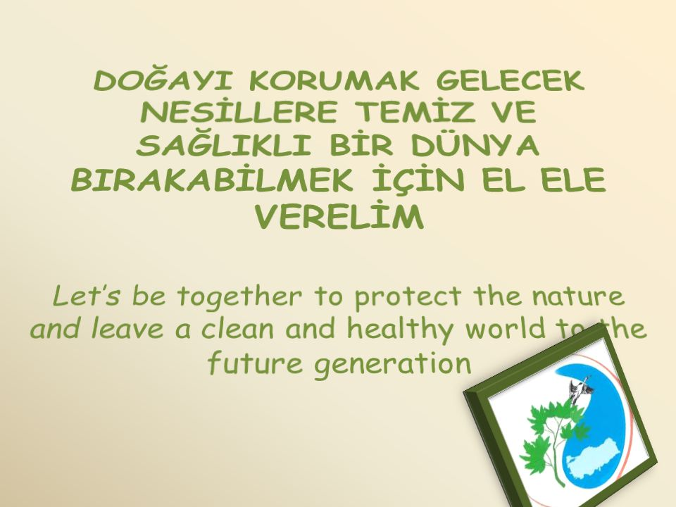 DOĞAYI KORUMAK GELECEK NESİLLERE TEMİZ VE SAĞLIKLI BİR DÜNYA BIRAKABİLMEK İÇİN EL ELE VERELİM Let's be together to protect the nature and leave a clean and healthy world to the future generation