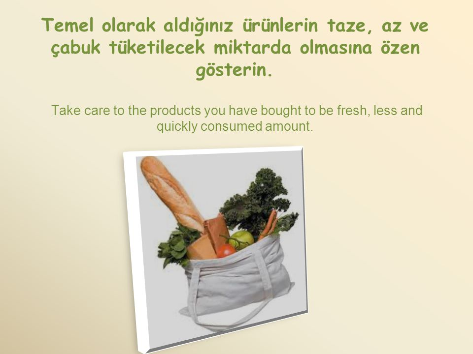 Temel olarak aldığınız ürünlerin taze, az ve çabuk tüketilecek miktarda olmasına özen gösterin.