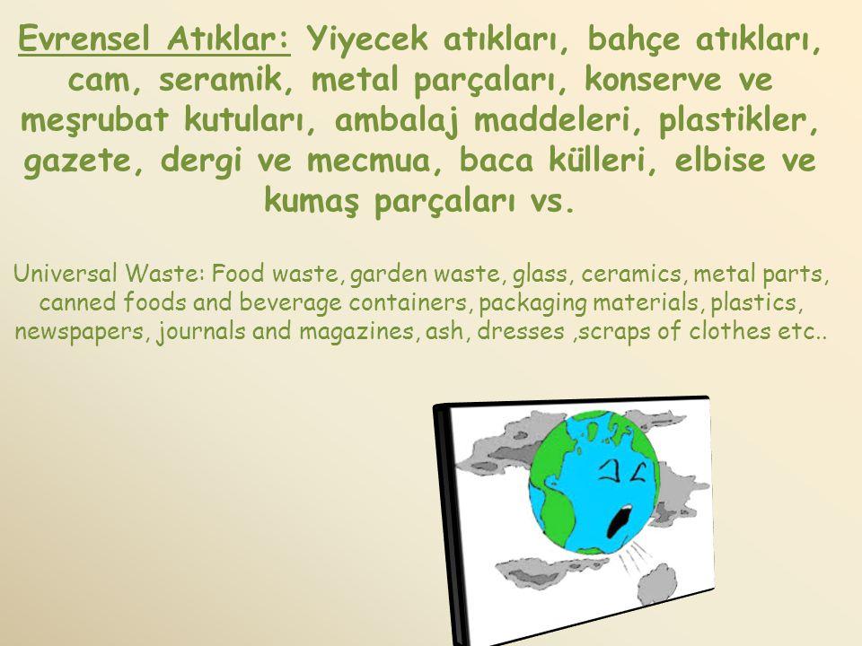 Evrensel Atıklar: Yiyecek atıkları, bahçe atıkları, cam, seramik, metal parçaları, konserve ve meşrubat kutuları, ambalaj maddeleri, plastikler, gazete, dergi ve mecmua, baca külleri, elbise ve kumaş parçaları vs.