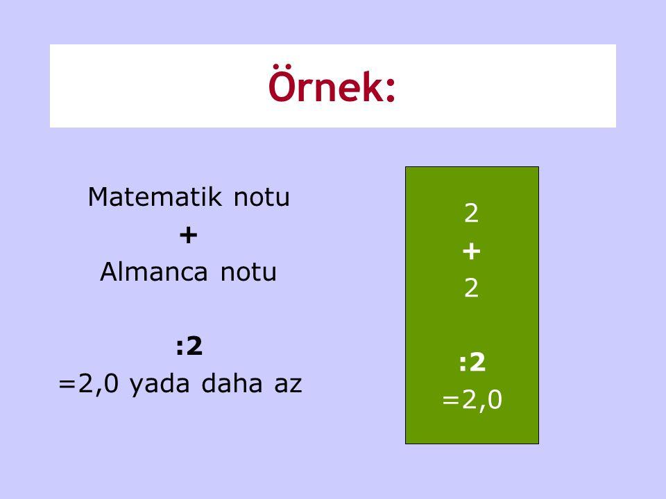 Örnek: Matematik notu + Almanca notu :2 =2,0 yada daha az 2 + :2 =2,0