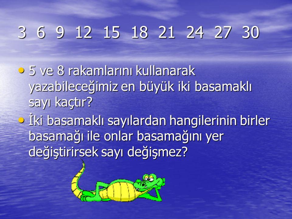 3 6 9 12 15 18 21 24 27 30 5 ve 8 rakamlarını kullanarak yazabileceğimiz en büyük iki basamaklı sayı kaçtır