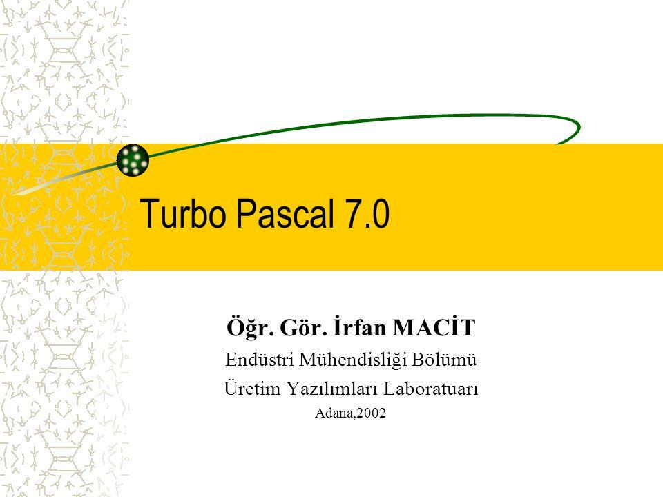 Turbo Pascal 7.0 Öğr. Gör. İrfan MACİT Endüstri Mühendisliği Bölümü