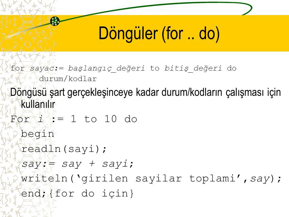 Döngüler (for .. do) for sayac:= başlangıç_değeri to bitiş_değeri do. durum/kodlar.