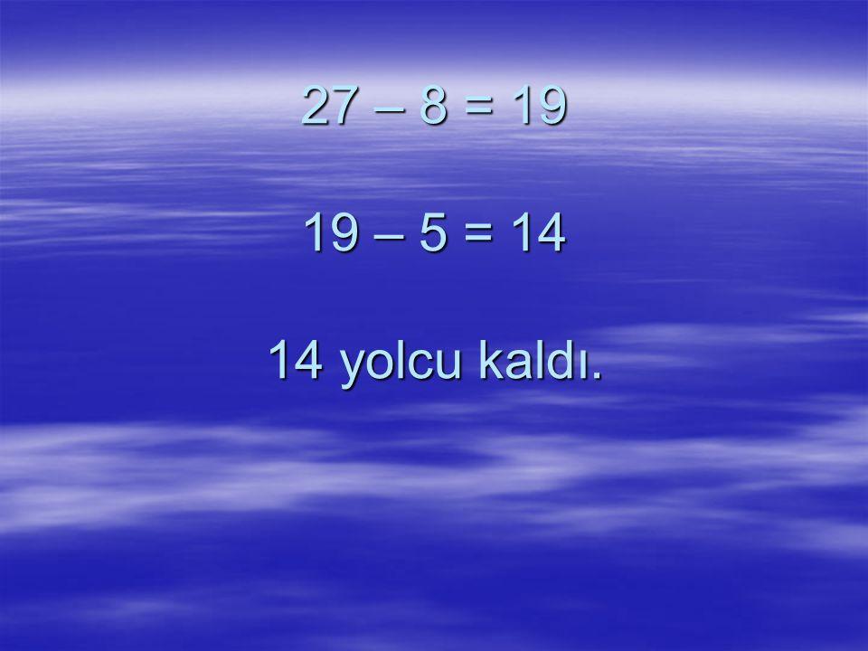 27 – 8 = 19 19 – 5 = 14 14 yolcu kaldı.