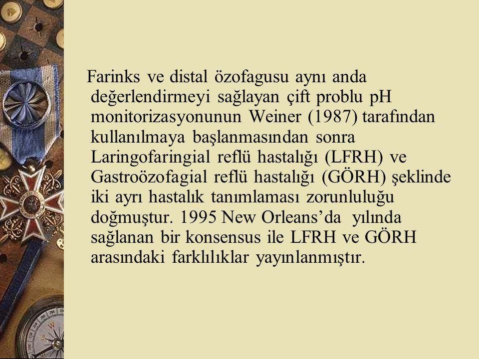 Farinks ve distal özofagusu aynı anda değerlendirmeyi sağlayan çift problu pH monitorizasyonunun Weiner (1987) tarafından kullanılmaya başlanmasından sonra Laringofaringial reflü hastalığı (LFRH) ve Gastroözofagial reflü hastalığı (GÖRH) şeklinde iki ayrı hastalık tanımlaması zorunluluğu doğmuştur.