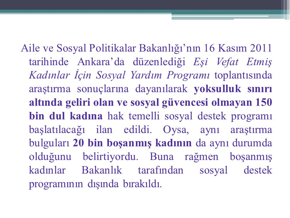Aile ve Sosyal Politikalar Bakanlığı'nın 16 Kasım 2011 tarihinde Ankara'da düzenlediği Eşi Vefat Etmiş Kadınlar İçin Sosyal Yardım Programı toplantısında araştırma sonuçlarına dayanılarak yoksulluk sınırı altında geliri olan ve sosyal güvencesi olmayan 150 bin dul kadına hak temelli sosyal destek programı başlatılacağı ilan edildi.