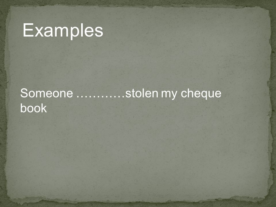 Examples Someone …………stolen my cheque book