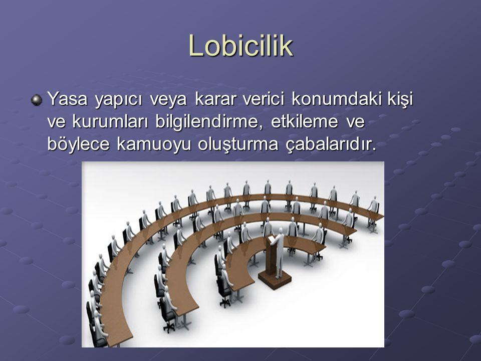 Lobicilik Yasa yapıcı veya karar verici konumdaki kişi ve kurumları bilgilendirme, etkileme ve böylece kamuoyu oluşturma çabalarıdır.