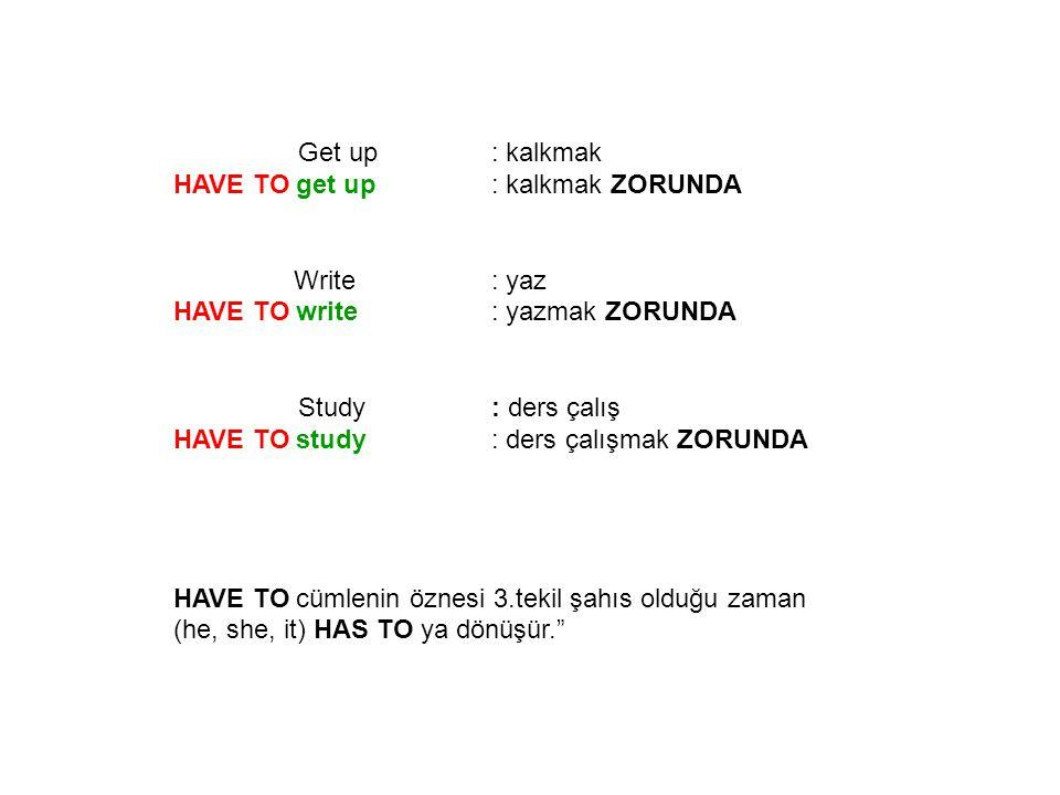 Get up : kalkmak HAVE TO get up : kalkmak ZORUNDA. Write : yaz. HAVE TO write : yazmak ZORUNDA.