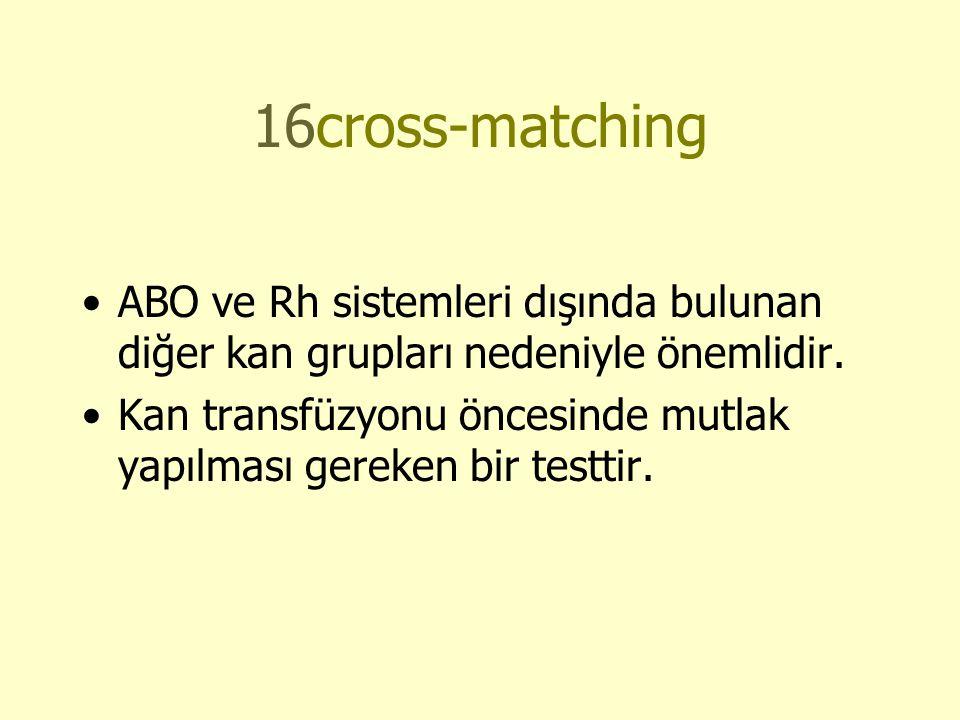 16cross-matching ABO ve Rh sistemleri dışında bulunan diğer kan grupları nedeniyle önemlidir.