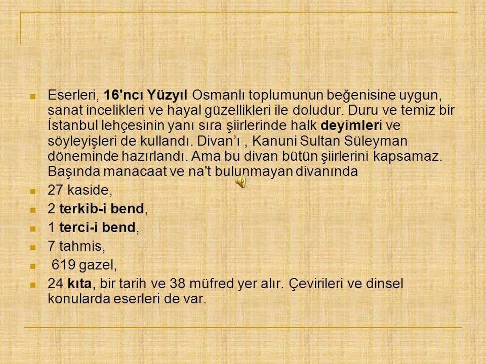 Eserleri, 16 ncı Yüzyıl Osmanlı toplumunun beğenisine uygun, sanat incelikleri ve hayal güzellikleri ile doludur. Duru ve temiz bir İstanbul lehçesinin yanı sıra şiirlerinde halk deyimleri ve söyleyişleri de kullandı. Divan'ı , Kanuni Sultan Süleyman döneminde hazırlandı. Ama bu divan bütün şiirlerini kapsamaz. Başında manacaat ve na t bulunmayan divanında