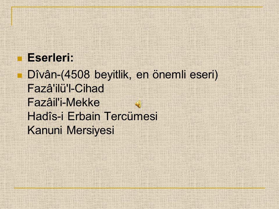 Eserleri: Dîvân-(4508 beyitlik, en önemli eseri) Fazâ ilü l-Cihad Fazâil i-Mekke Hadîs-i Erbain Tercümesi Kanuni Mersiyesi.