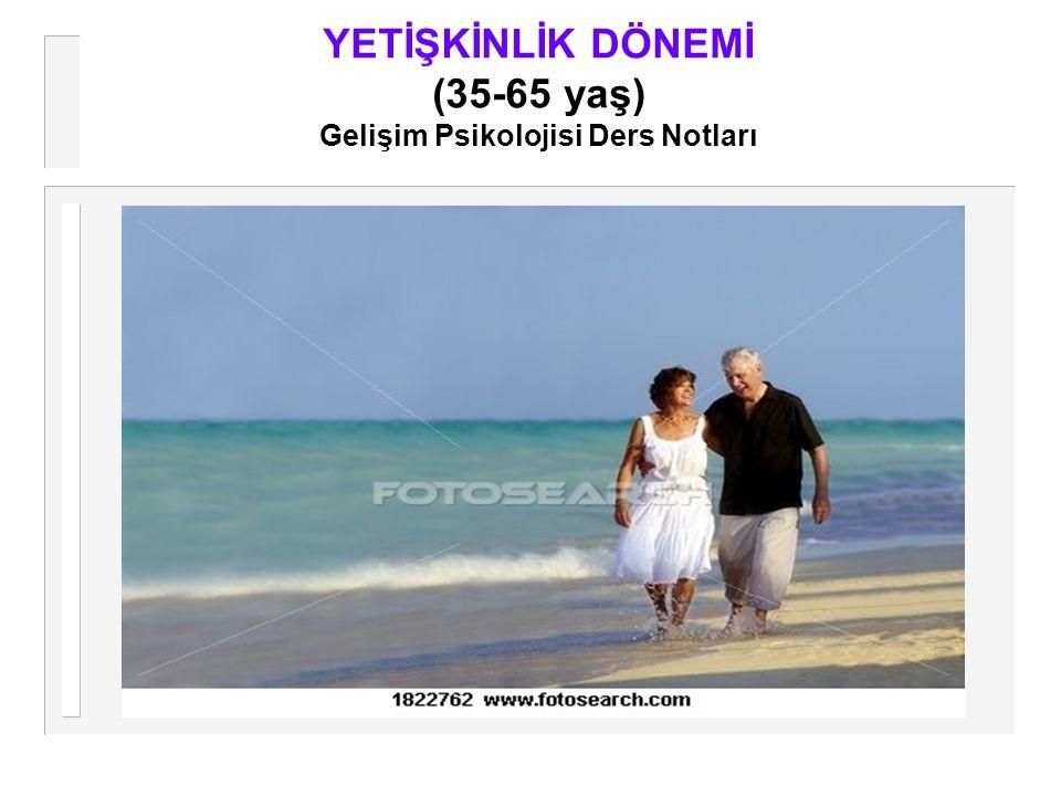 YETİŞKİNLİK DÖNEMİ (35-65 yaş) Gelişim Psikolojisi Ders Notları