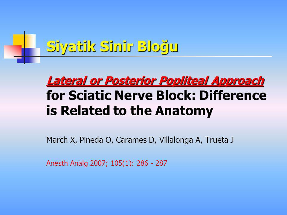 Siyatik Sinir Bloğu Lateral or Posterior Popliteal Approach for Sciatic Nerve Block: Difference is Related to the Anatomy.