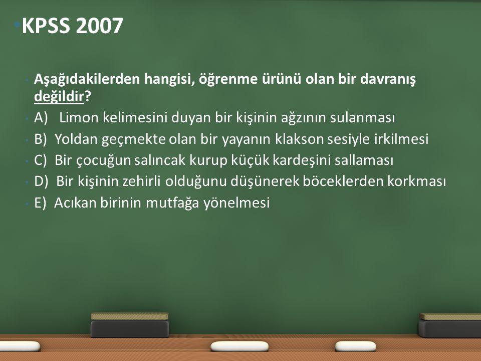 KPSS 2007 Aşağıdakilerden hangisi, öğrenme ürünü olan bir davranış değildir A) Limon kelimesini duyan bir kişinin ağzının sulanması.