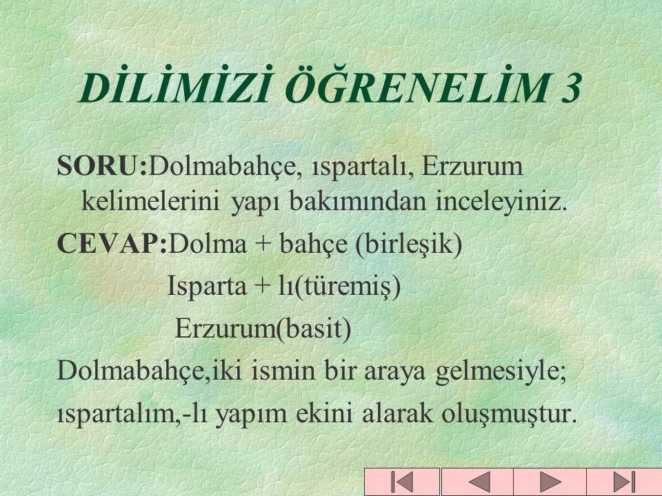 DİLİMİZİ ÖĞRENELİM 3 SORU:Dolmabahçe, ıspartalı, Erzurum kelimelerini yapı bakımından inceleyiniz. CEVAP:Dolma + bahçe (birleşik)