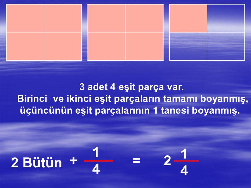 1 4 1 4 + = 2 2 Bütün 3 adet 4 eşit parça var.