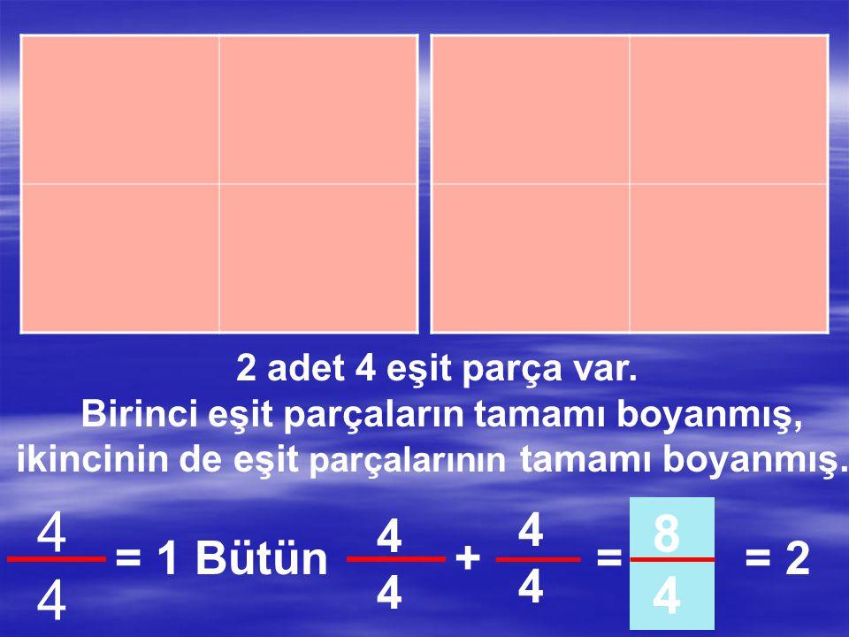 4 8 4 4 4 = 1 Bütün + = = 2 2 adet 4 eşit parça var.