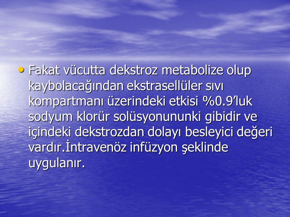 Fakat vücutta dekstroz metabolize olup kaybolacağından ekstrasellüler sıvı kompartmanı üzerindeki etkisi %0.9'luk sodyum klorür solüsyonununki gibidir ve içindeki dekstrozdan dolayı besleyici değeri vardır.İntravenöz infüzyon şeklinde uygulanır.