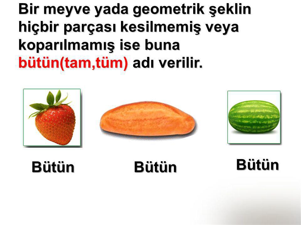 Bir meyve yada geometrik şeklin hiçbir parçası kesilmemiş veya koparılmamış ise buna bütün(tam,tüm) adı verilir.
