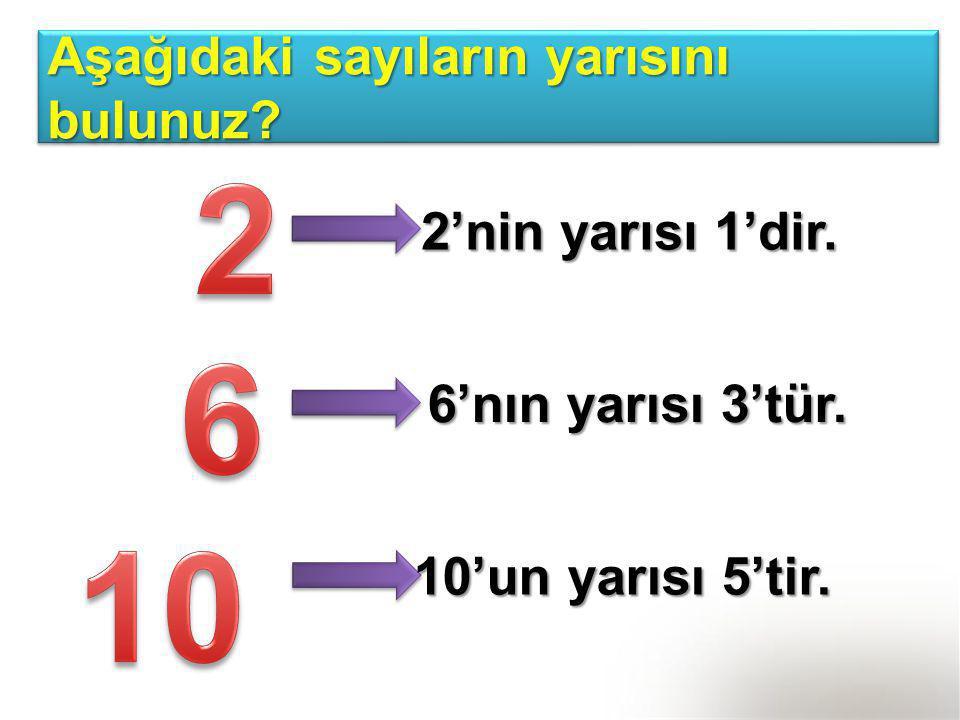 2 6 10 Aşağıdaki sayıların yarısını bulunuz 2'nin yarısı 1'dir.