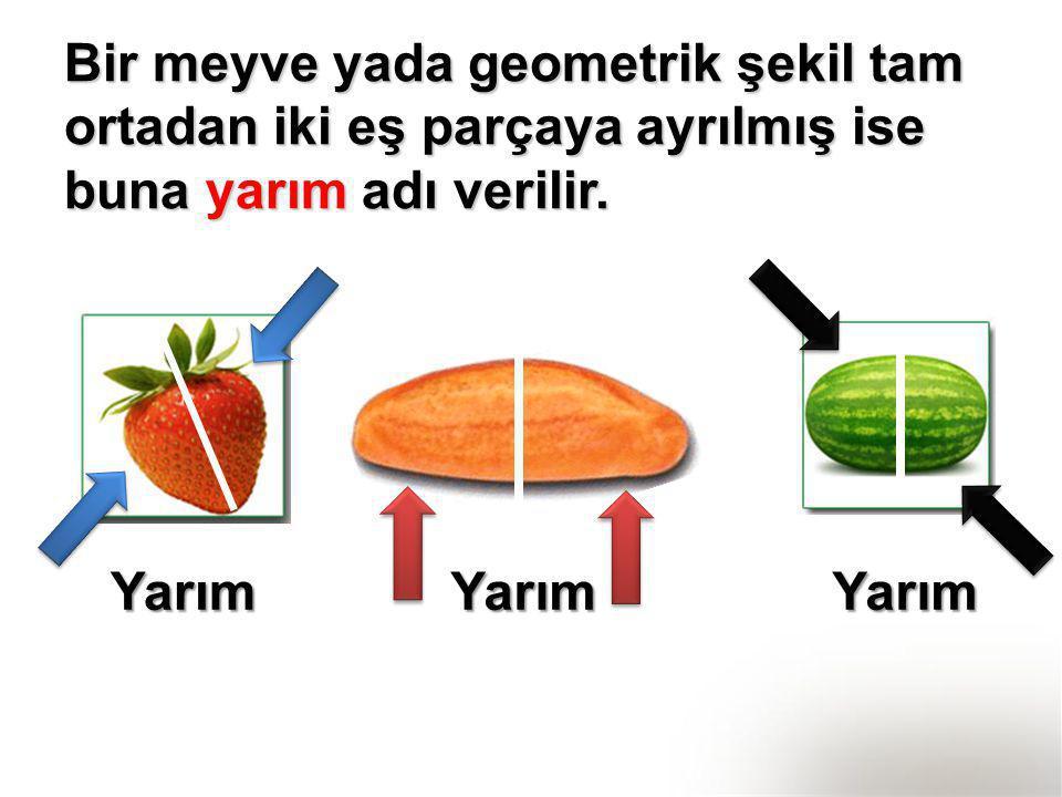 Bir meyve yada geometrik şekil tam ortadan iki eş parçaya ayrılmış ise buna yarım adı verilir.