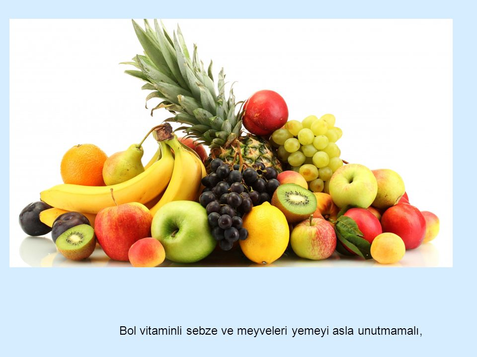 Bol vitaminli sebze ve meyveleri yemeyi asla unutmamalı,