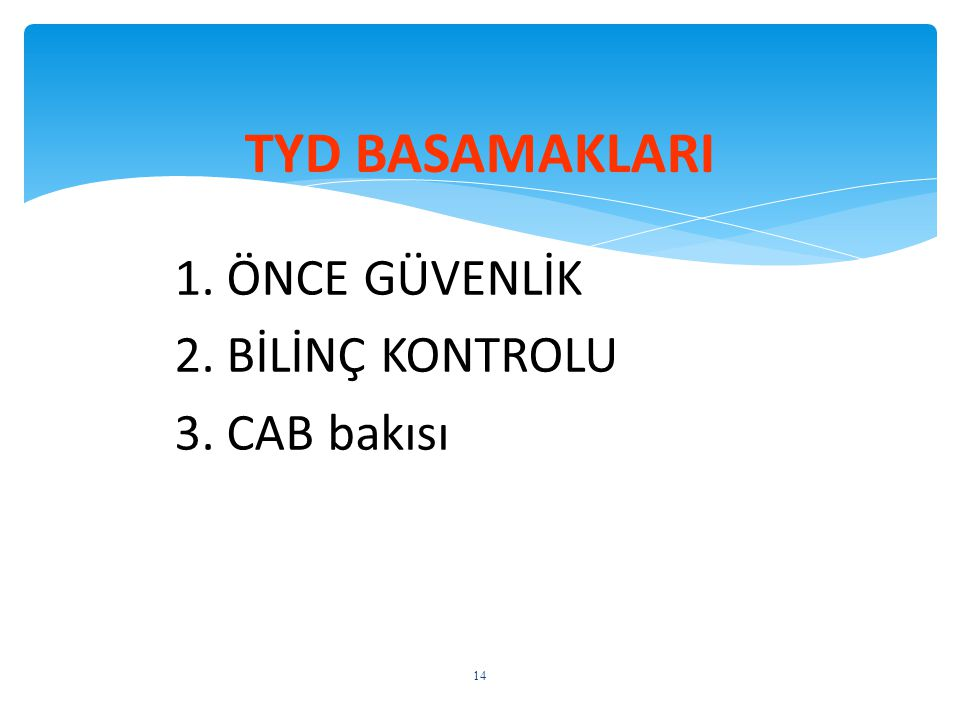 TYD BASAMAKLARI 1. ÖNCE GÜVENLİK 2. BİLİNÇ KONTROLU 3. CAB bakısı