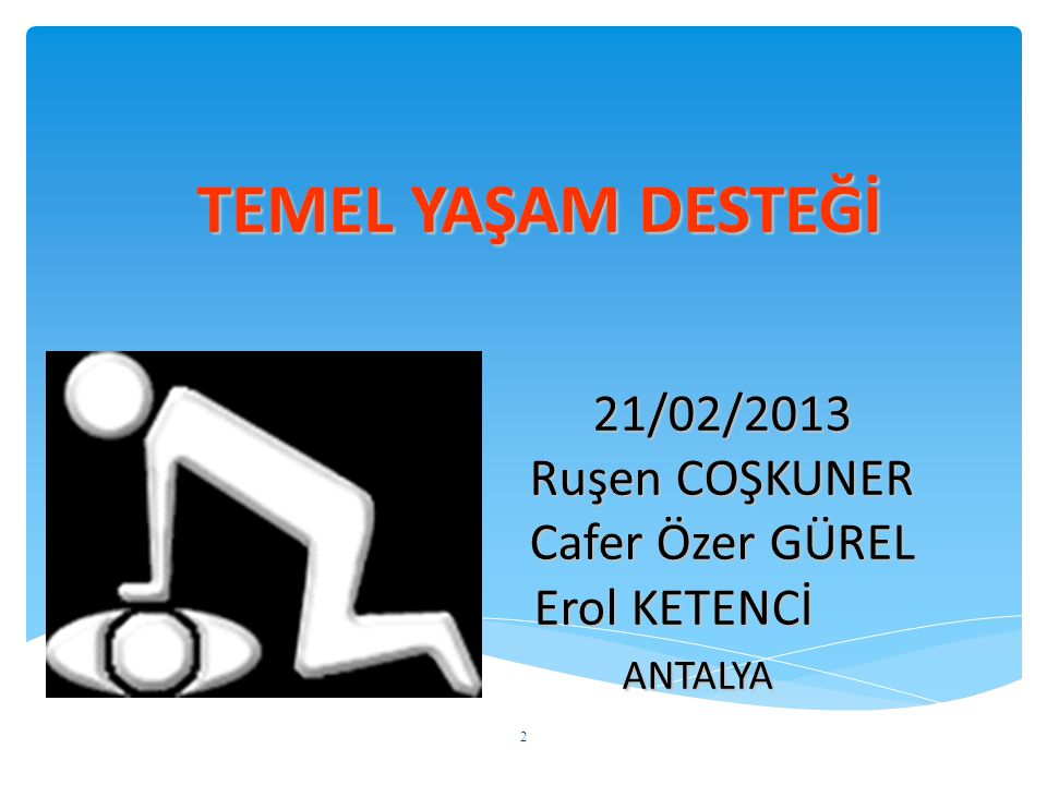 TEMEL YAŞAM DESTEĞİ 21/02/2013 Ruşen COŞKUNER Cafer Özer GÜREL Erol KETENCİ ANTALYA