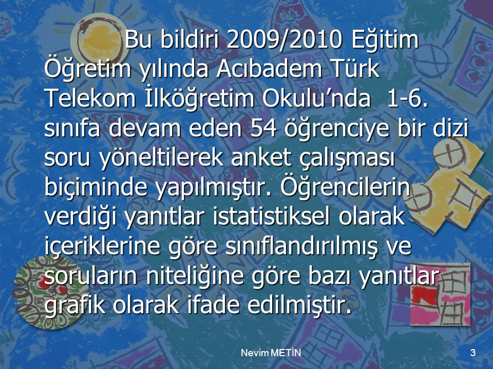 Bu bildiri 2009/2010 Eğitim Öğretim yılında Acıbadem Türk Telekom İlköğretim Okulu'nda 1-6. sınıfa devam eden 54 öğrenciye bir dizi soru yöneltilerek anket çalışması biçiminde yapılmıştır. Öğrencilerin verdiği yanıtlar istatistiksel olarak içeriklerine göre sınıflandırılmış ve soruların niteliğine göre bazı yanıtlar grafik olarak ifade edilmiştir.