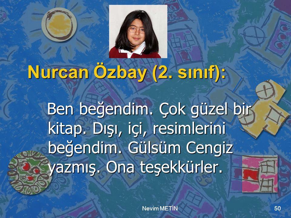 Nurcan Özbay (2. sınıf): Ben beğendim. Çok güzel bir kitap. Dışı, içi, resimlerini beğendim. Gülsüm Cengiz yazmış. Ona teşekkürler.