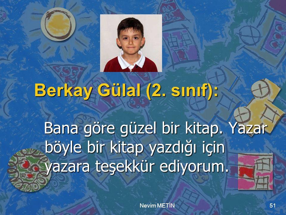 Berkay Gülal (2. sınıf): Bana göre güzel bir kitap. Yazar böyle bir kitap yazdığı için yazara teşekkür ediyorum.