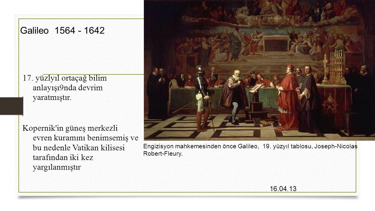 Galileo 1564 - 1642 17. yüzlyıl ortaçağ bilim anlayışı9nda devrim yaratmıştır.