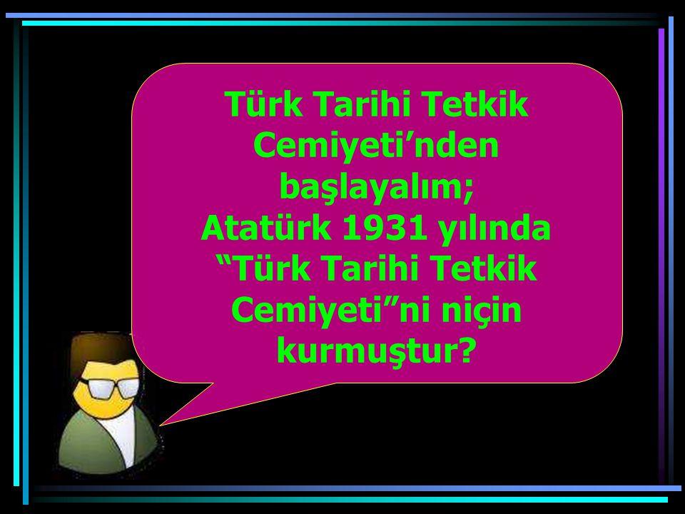 Türk Tarihi Tetkik Cemiyeti'nden başlayalım;
