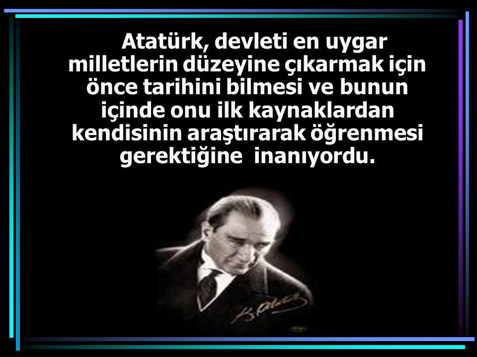 Atatürk, devleti en uygar milletlerin düzeyine çıkarmak için önce tarihini bilmesi ve bunun içinde onu ilk kaynaklardan kendisinin araştırarak öğrenmesi gerektiğine inanıyordu.