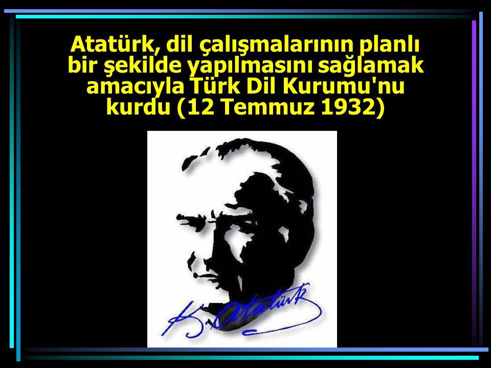 Atatürk, dil çalışmalarının planlı bir şekilde yapılmasını sağlamak amacıyla Türk Dil Kurumu nu kurdu (12 Temmuz 1932)
