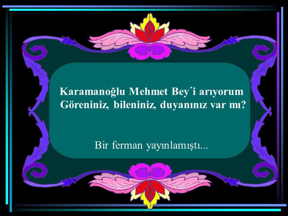 Karamanoğlu Mehmet Bey´i arıyorum Göreniniz, bileniniz, duyanınız var mı Bir ferman yayınlamıştı...